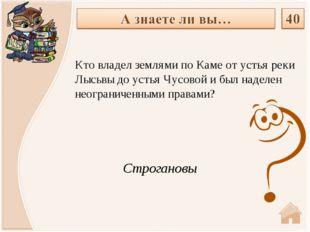 Строгановы Кто владел землями по Каме от устья реки Лысьвы до устья Чусовой