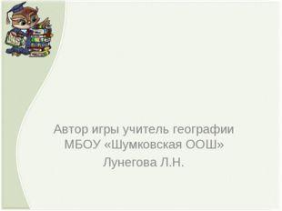 Автор игры учитель географии МБОУ «Шумковская ООШ» Лунегова Л.Н.