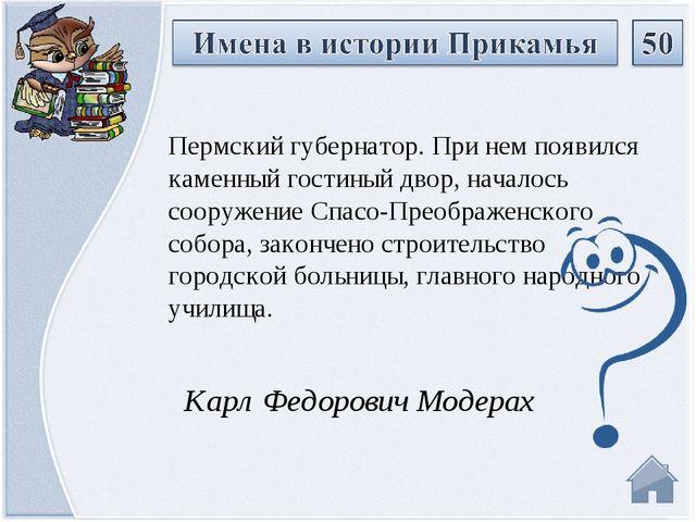 Карл Федорович Модерах Пермский губернатор. При нем появился каменный гостин...