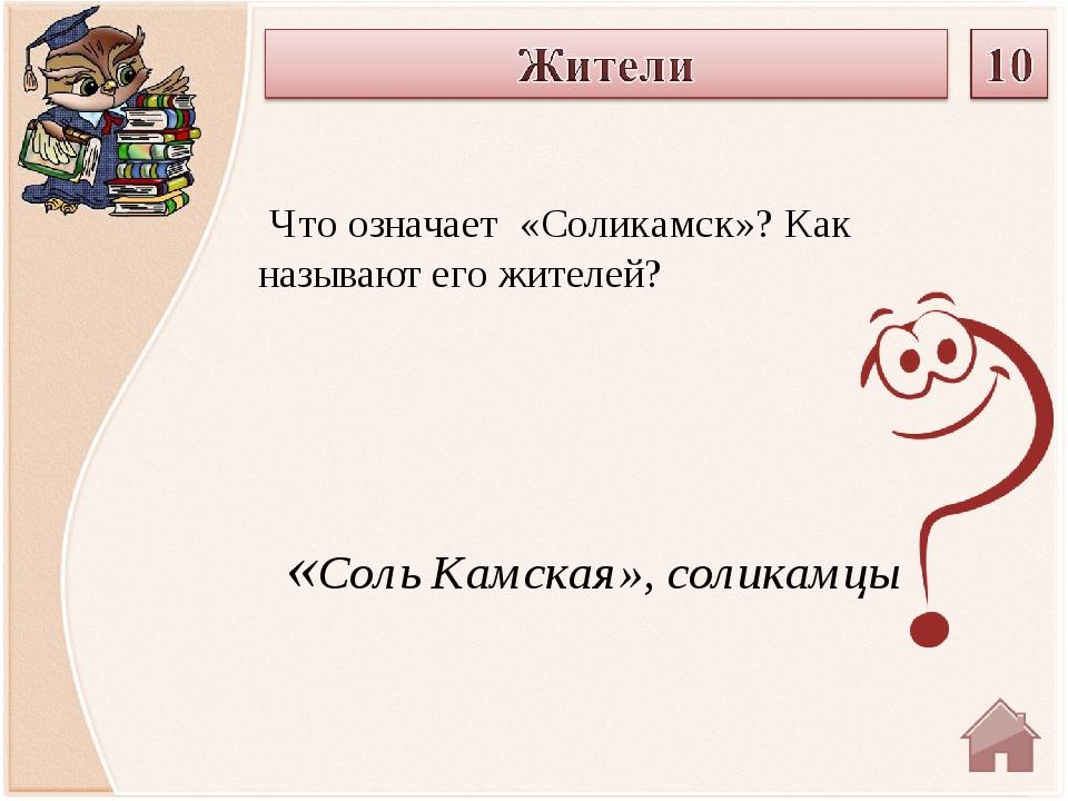 «Соль Камская», соликамцы Что означает «Соликамск»? Как называют его жителей?