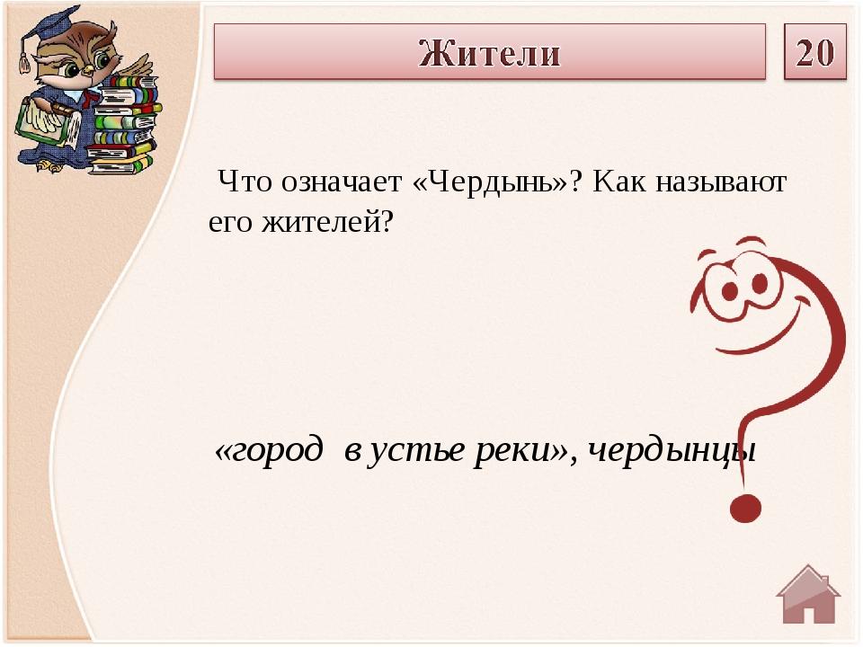 «город в устье реки», чердынцы Что означает «Чердынь»? Как называют его жител...