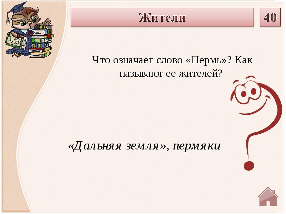 «Дальняя земля», пермяки Что означает слово «Пермь»? Как называют ее жителей?