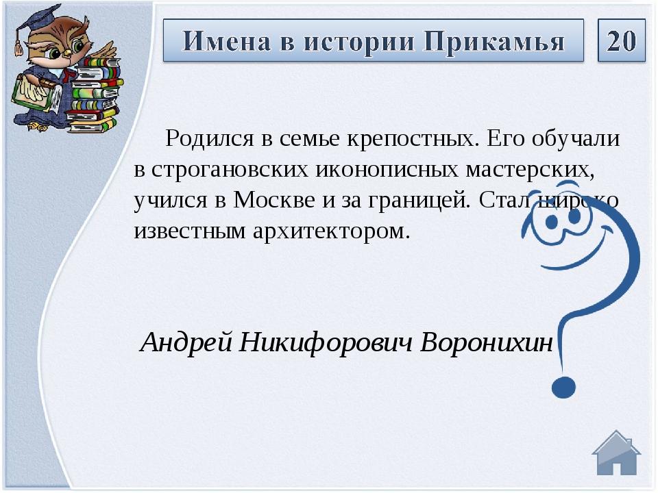Андрей Никифорович Воронихин Родился в семье крепостных. Его обучали в строга...