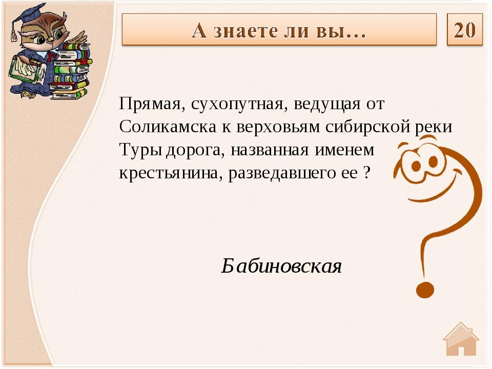 Бабиновская Прямая, сухопутная, ведущая от Соликамска к верховьям сибирской...