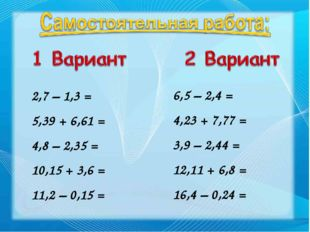 2,7 – 1,3 = 5,39 + 6,61 = 4,8 – 2,35 = 10,15 + 3,6 = 11,2 – 0,15 = 6,5 – 2,4