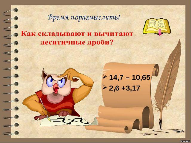 Время поразмыслить! 14,7 – 10,65 2,6 +3,17