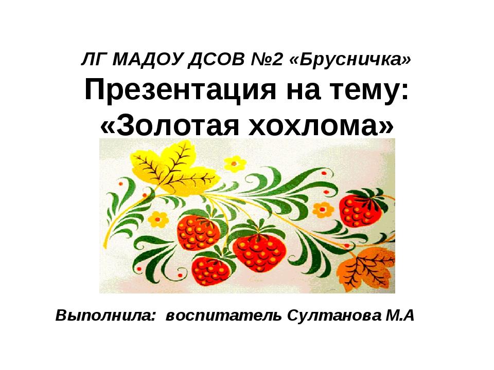 ЛГ МАДОУ ДСОВ №2 «Брусничка» Презентация на тему: «Золотая хохлома» Выполнил...
