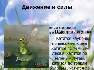 Движение и силы Царевна лягушка  Катится клубочек по высоким горам ,катится