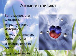 Атомная физика Быть может, эти электроны- Миры, где пять материков, Искусства