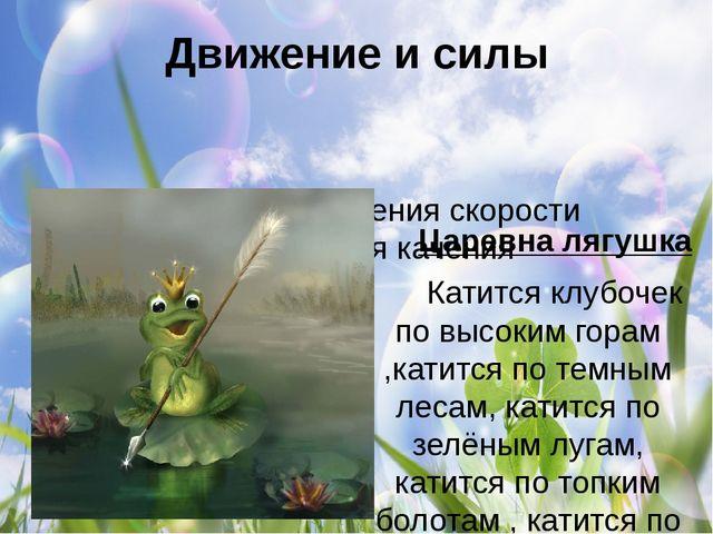 Движение и силы Царевна лягушка  Катится клубочек по высоким горам ,катится...