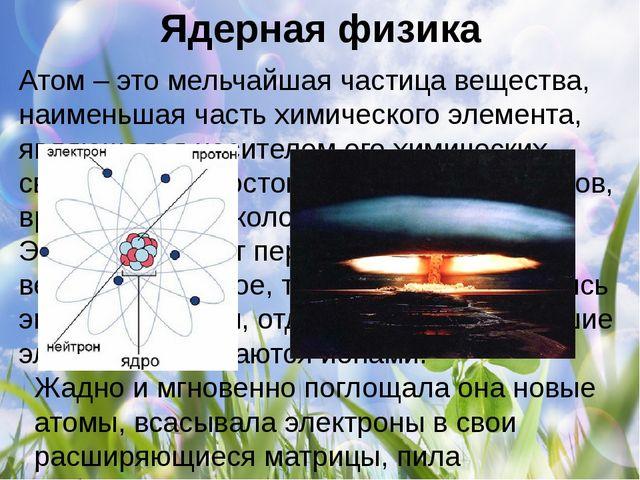Ядерная физика Атом – это мельчайшая частица вещества, наименьшая часть химич...