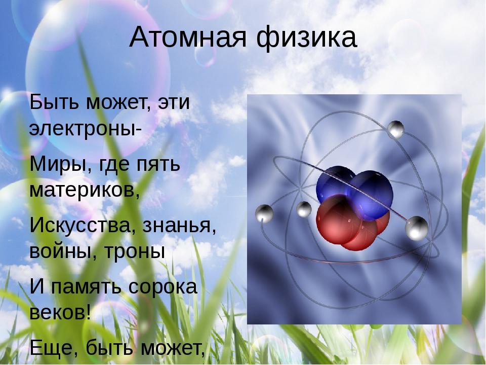 Атомная физика Быть может, эти электроны- Миры, где пять материков, Искусства...