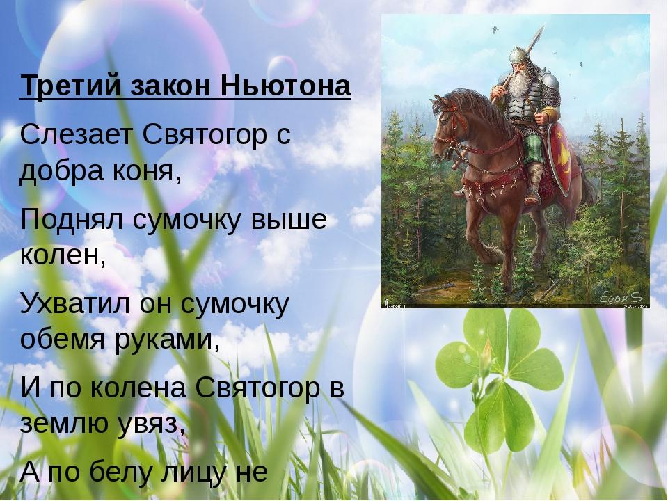 Третий закон Ньютона Слезает Святогор с добра коня, Поднял сумочку выше коле...