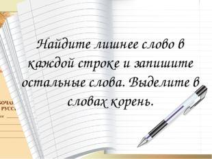 Найдите лишнее слово в каждой строке и запишите остальные слова. Выделите в с