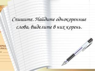 Спишите. Найдите однокоренные слова, выделите в них корень.