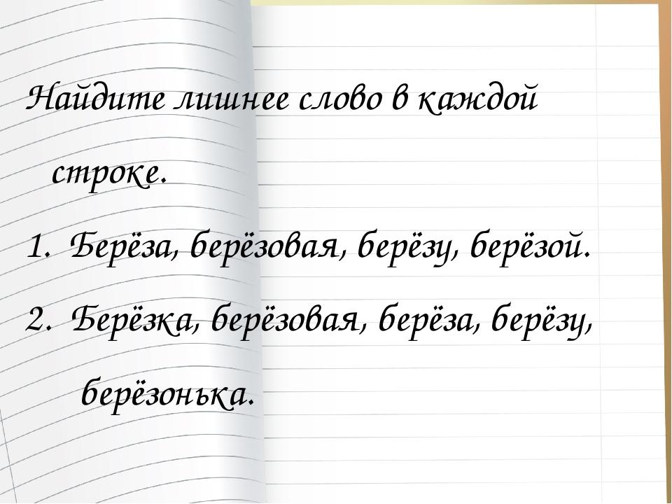 Найдите лишнее слово в каждой строке. 1. Берёза, берёзовая, берёзу, берёзой....