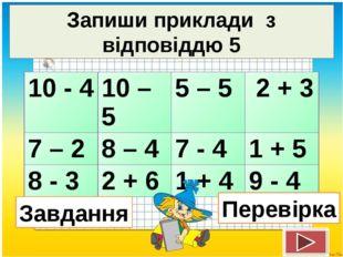 Запиши приклади з відповіддю 5 Перевірка Завдання 10 - 4 10 – 5 5 – 5 2 + 3 7