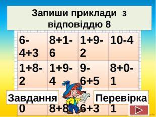 Запиши приклади з відповіддю 8 Завдання Перевірка 6-4+3 8+1-6 1+9-2 10-4 1+8-