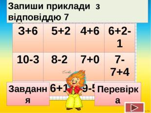 Запиши приклади з відповіддю 7 Завдання Перевірка З+6 5+2 4+6 6+2-1 10-3 8-2