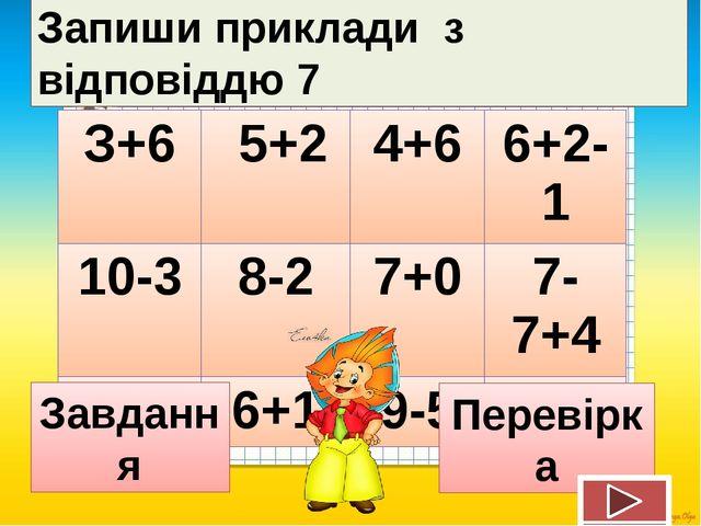 Запиши приклади з відповіддю 7 Завдання Перевірка З+6 5+2 4+6 6+2-1 10-3 8-2...