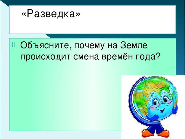 «Разведка» Объясните, почему на Земле происходит смена времён года?