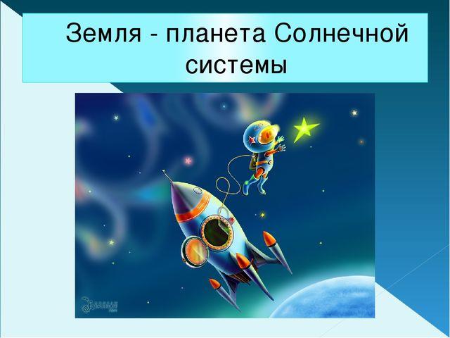 Земля - планета Солнечной системы
