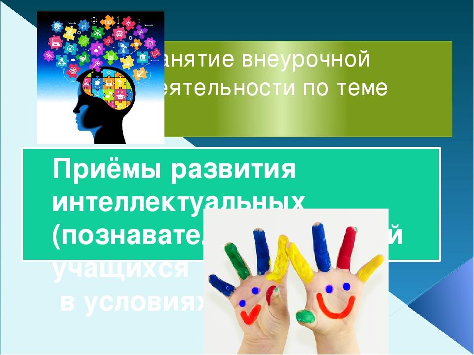 Занятие внеурочной деятельности по теме Приёмы развития интеллектуальных (поз...