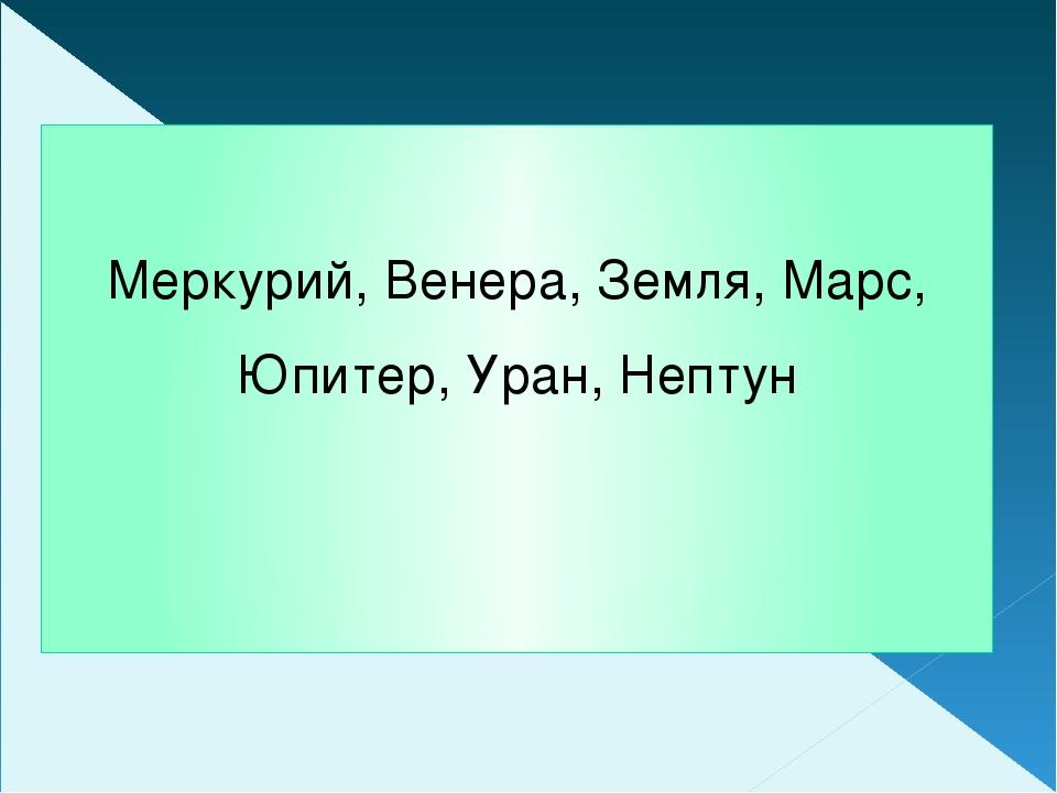 Меркурий, Венера, Земля, Марс, Юпитер, Уран, Нептун