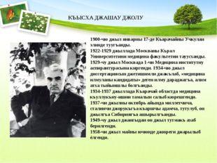 1900-чю джыл январны 17-де Къарачайны Учкулан элинде туугъанды. 1922-1929 джы