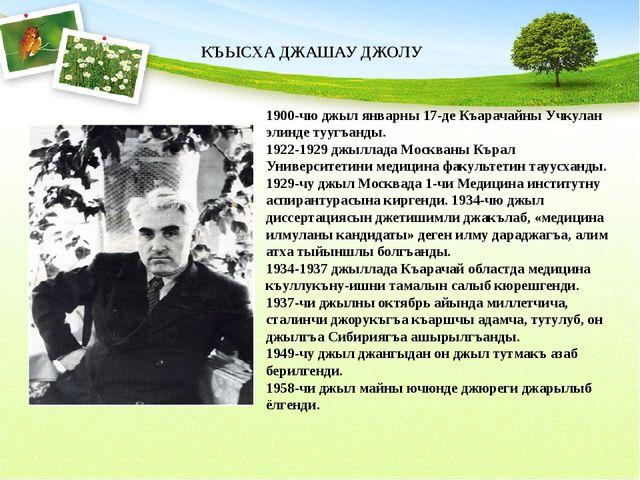 1900-чю джыл январны 17-де Къарачайны Учкулан элинде туугъанды. 1922-1929 джы...