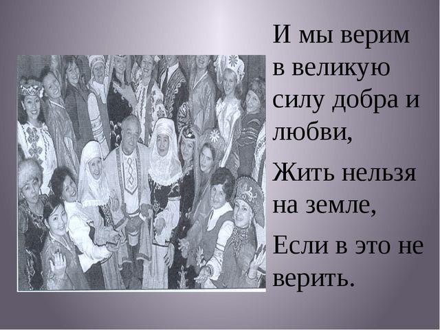 И мы верим в великую силу добра и любви, Жить нельзя на земле, Если в это не...