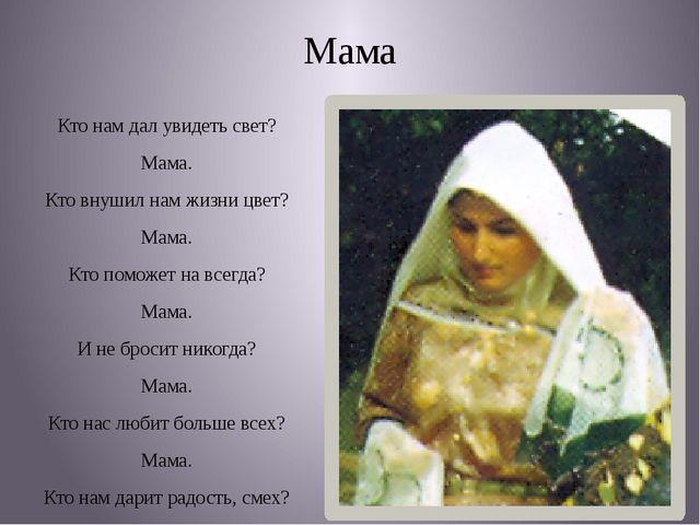 Мама Кто нам дал увидеть свет? Мама. Кто внушил нам жизни цвет? Мама. Кто пом...