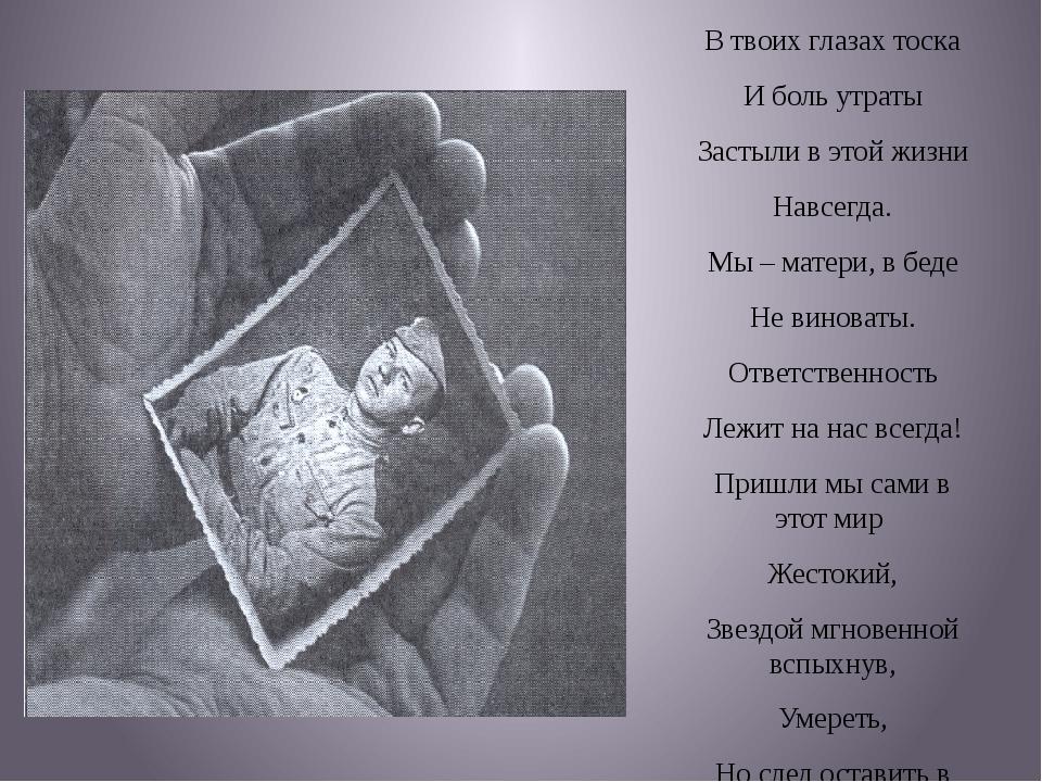 В твоих глазах тоска И боль утраты Застыли в этой жизни Навсегда. Мы – матер...