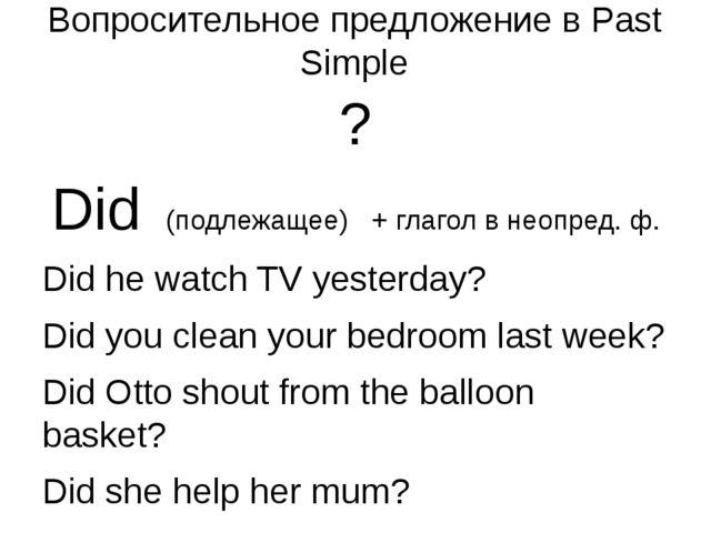 Вопросительноe предложение в Past Simple ? Did (подлежащее) + глагол в неопре...