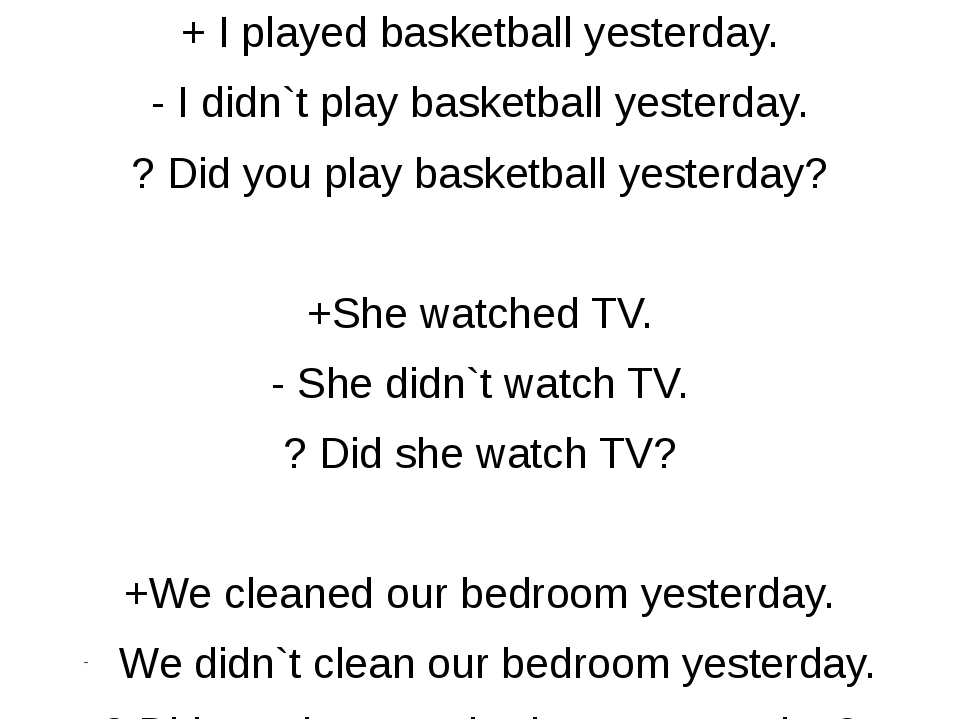 + I played basketball yesterday. - I didn`t play basketball yesterday. ? Did...
