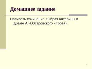 * Домашнее задание Написать сочинение «Образ Катерины в драме А.Н.Островского