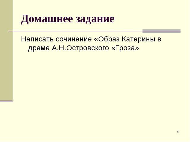 * Домашнее задание Написать сочинение «Образ Катерины в драме А.Н.Островского...