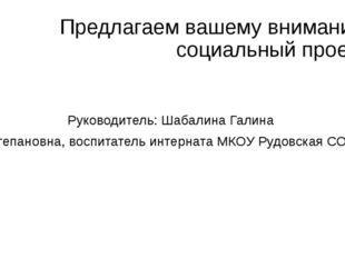 Предлагаем вашему вниманию социальный проект Руководитель: Шабалина Галина Ст