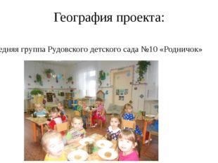 География проекта: Средняя группа Рудовского детского сада №10 «Родничок»