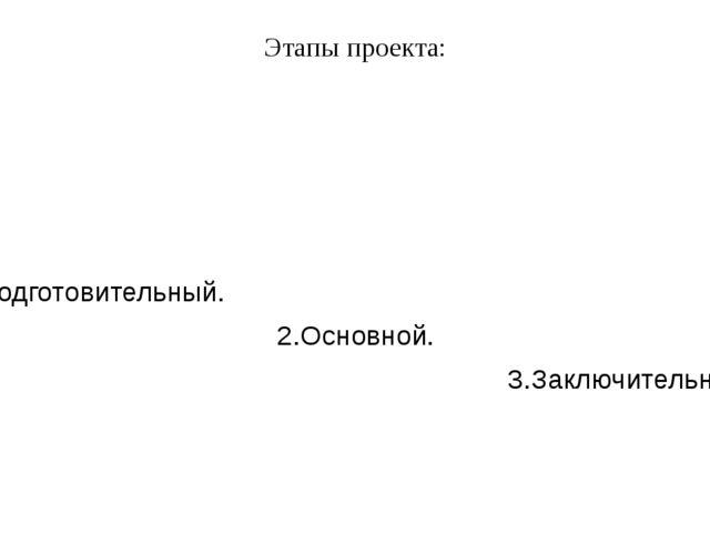 Этапы проекта: 1.Подготовительный. 2.Основной. 3.Заключительный.