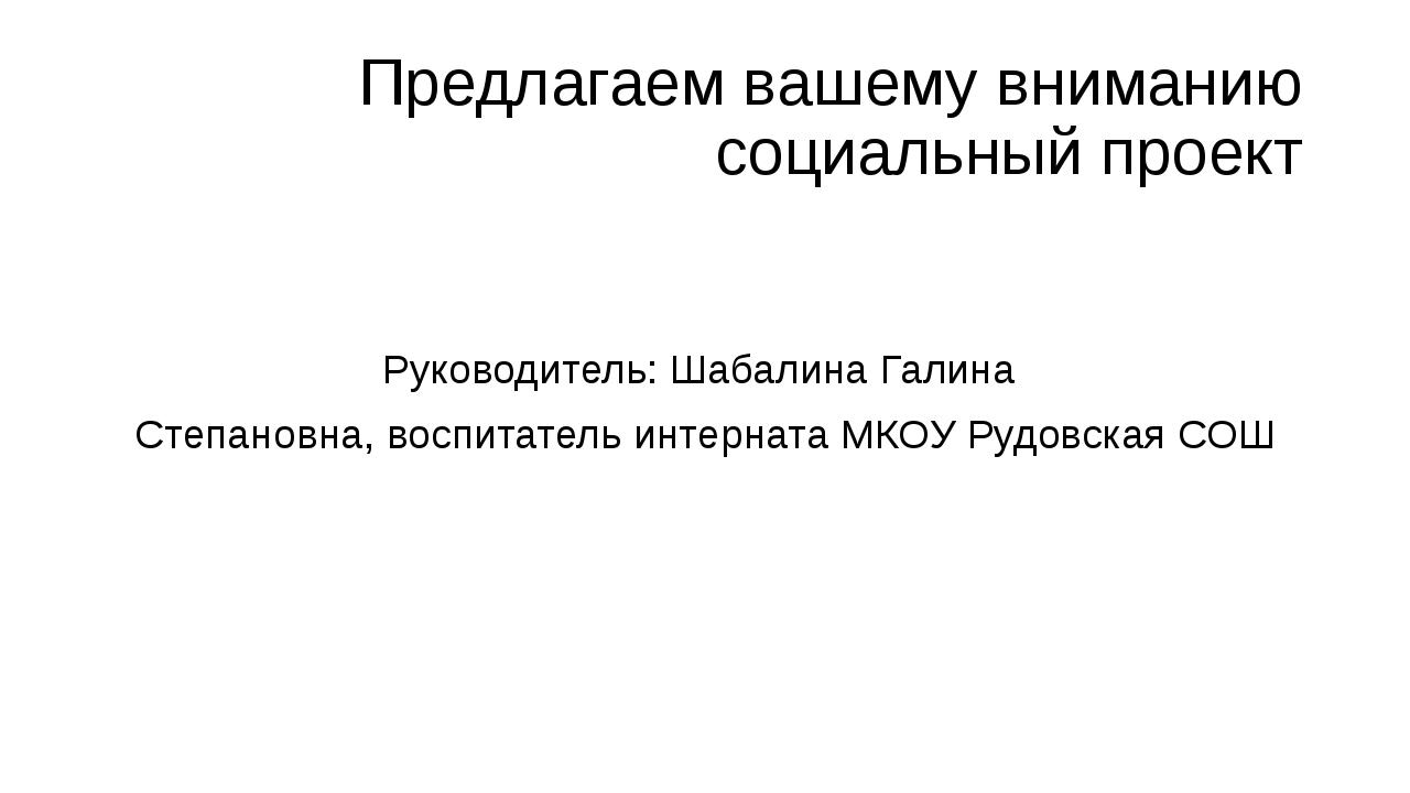 Предлагаем вашему вниманию социальный проект Руководитель: Шабалина Галина Ст...