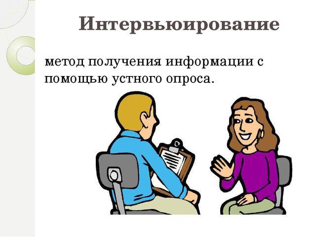 Интервьюирование метод получения информации с помощью устного опроса.