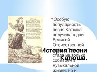 Особую популярность песня Катюша получила в дни Великой Отечественной войны.