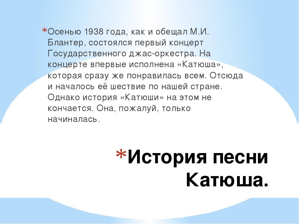 История песни Катюша. Осенью 1938 года, как и обещал М.И. Блантер, состоялся...