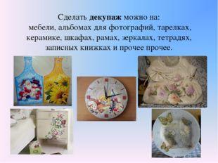 Сделать декупаж можно на: мебели, альбомах для фотографий, тарелках, керамике