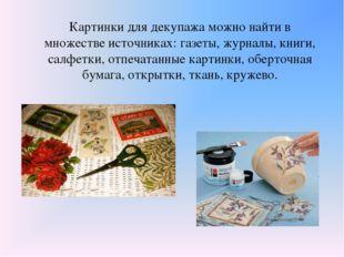 Картинки для декупажа можно найти в множестве источниках: газеты, журналы, кн