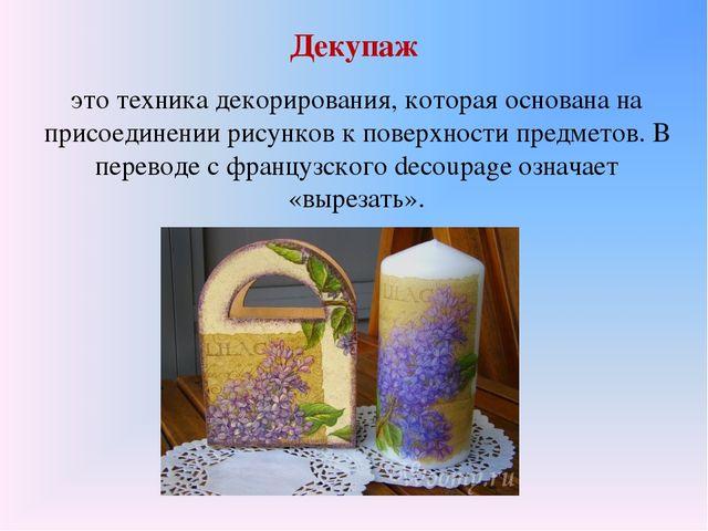 Декупаж это техника декорирования, которая основана на присоединении рисунков...