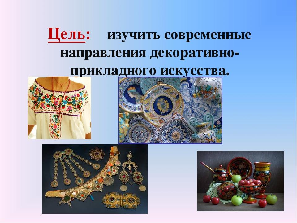 Цель: изучить современные направления декоративно-прикладного искусства.