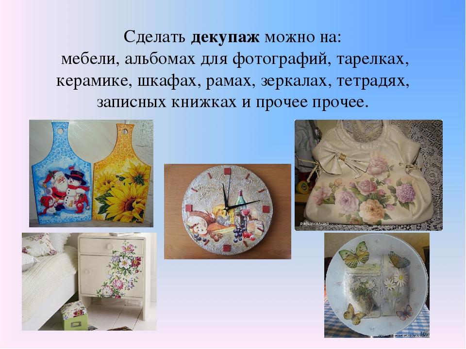 Сделать декупаж можно на: мебели, альбомах для фотографий, тарелках, керамике...
