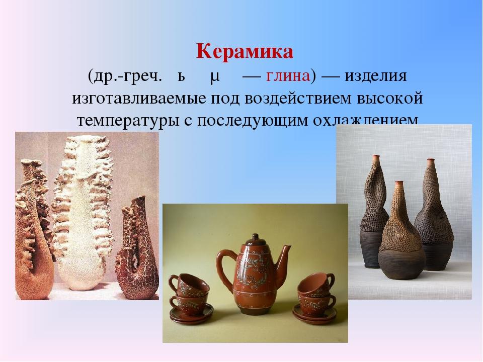 Керамика (др.-греч. κέραμος— глина)— изделия изготавливаемые под воздействи...